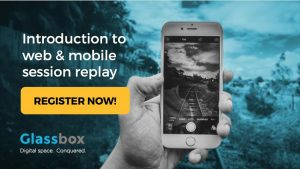 FREE GLASSBOX WEBINARS ILLUSTRATE HOW DIGITAL SESSION REPLAY CAN ENRICH BUSINESSES