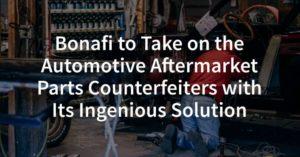 Bonafi to Take on the Aftermarket Automotive Counterfeit Parts