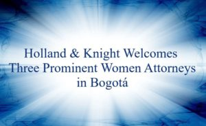 Prominent attorneys Carolina Arciniegas, Isabella Gandini and Inés Elvira Vesga have joined Holland & Knight's Bogotá office as senior counsel