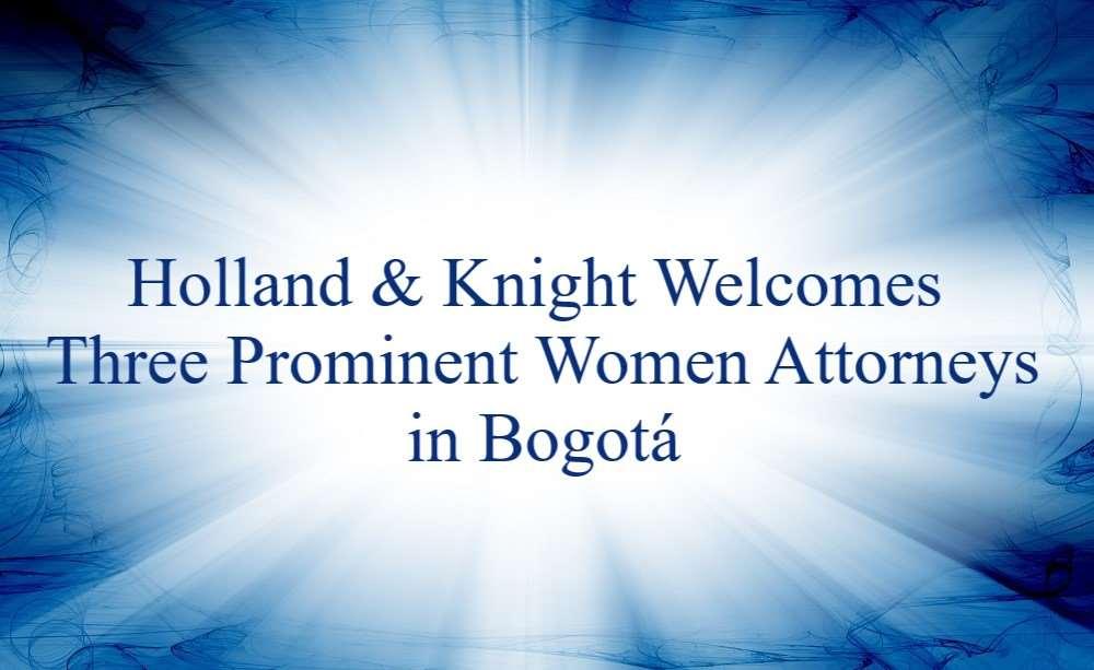 Prominent attorneys Carolina Arciniegas, Isabella Gandini and Inés Elvira Vesga have joined Holland & Knight's Bogotá office as senior counsel