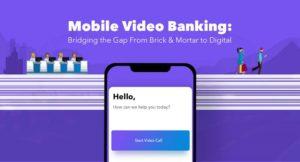 Mobile Video Banking: Bridging the Gap From Brick & Mortar to Digital