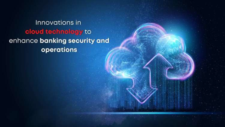 Innovations in cloud technology to enhance banking security and operations 10