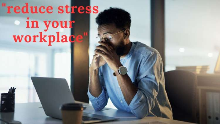 11 ways to reduce stress in your workplace